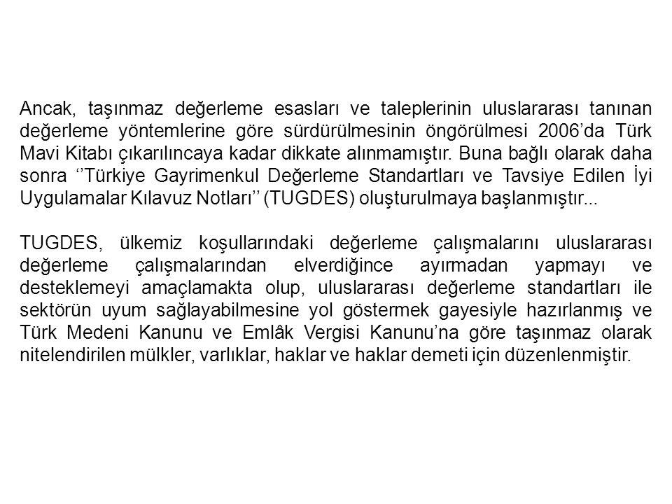 Ancak, taşınmaz değerleme esasları ve taleplerinin uluslararası tanınan değerleme yöntemlerine göre sürdürülmesinin öngörülmesi 2006'da Türk Mavi Kitabı çıkarılıncaya kadar dikkate alınmamıştır. Buna bağlı olarak daha sonra ''Türkiye Gayrimenkul Değerleme Standartları ve Tavsiye Edilen İyi Uygulamalar Kılavuz Notları'' (TUGDES) oluşturulmaya başlanmıştır...