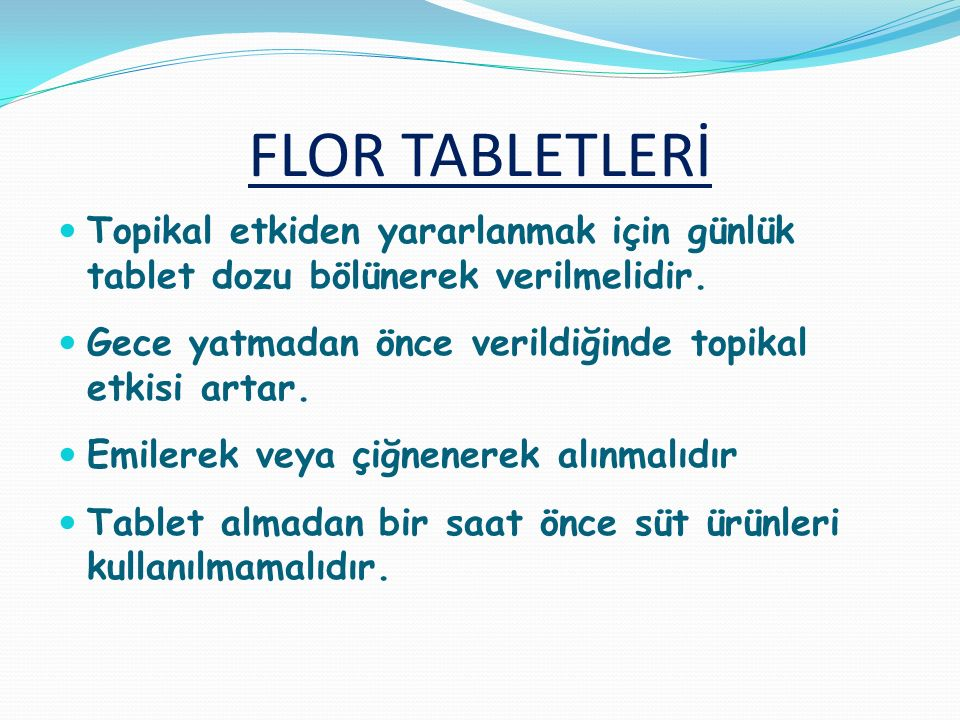 FLOR TABLETLERİ Topikal etkiden yararlanmak için günlük tablet dozu bölünerek verilmelidir. Gece yatmadan önce verildiğinde topikal etkisi artar.