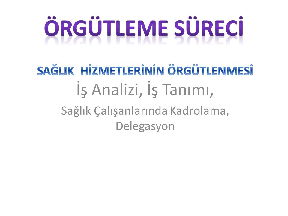 Örgütleme Sürecİ SAĞLIK HİZMETLERİNİN ÖRGÜTLENMESİ İş Analizi, İş Tanımı, Sağlık Çalışanlarında Kadrolama, Delegasyon.