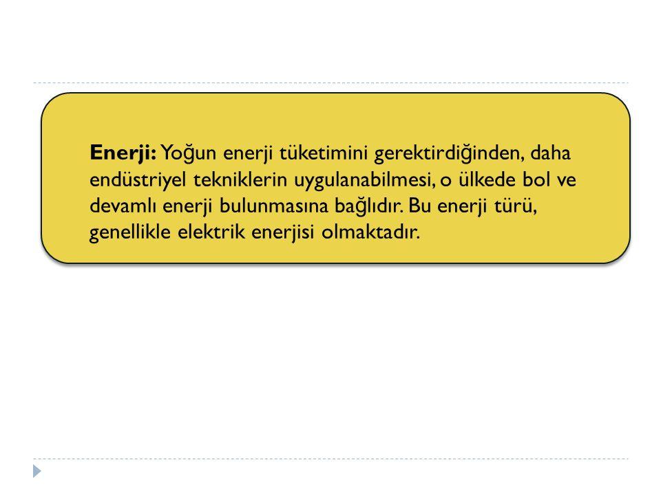 Enerji: Yoğun enerji tüketimini gerektirdiğinden, daha endüstriyel tekniklerin uygulanabilmesi, o ülkede bol ve devamlı enerji bulunmasına bağlıdır.