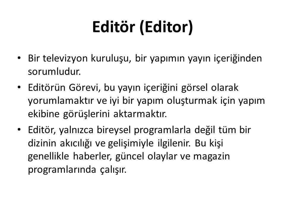 Editör (Editor) Bir televizyon kuruluşu, bir yapımın yayın içeriğinden sorumludur.