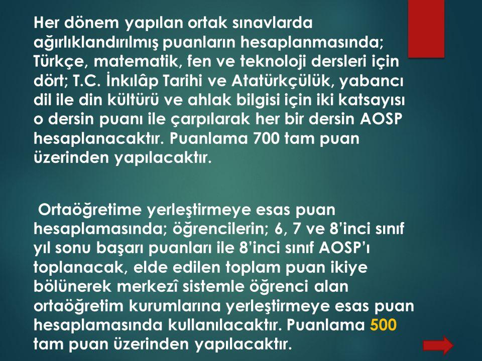 Her dönem yapılan ortak sınavlarda ağırlıklandırılmış puanların hesaplanmasında; Türkçe, matematik, fen ve teknoloji dersleri için dört; T.C. İnkılâp Tarihi ve Atatürkçülük, yabancı dil ile din kültürü ve ahlak bilgisi için iki katsayısı o dersin puanı ile çarpılarak her bir dersin AOSP hesaplanacaktır. Puanlama 700 tam puan üzerinden yapılacaktır.