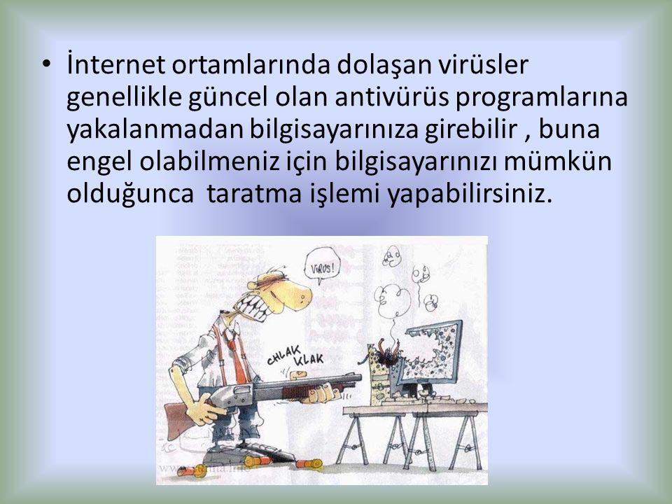 İnternet ortamlarında dolaşan virüsler genellikle güncel olan antivürüs programlarına yakalanmadan bilgisayarınıza girebilir , buna engel olabilmeniz için bilgisayarınızı mümkün olduğunca taratma işlemi yapabilirsiniz.