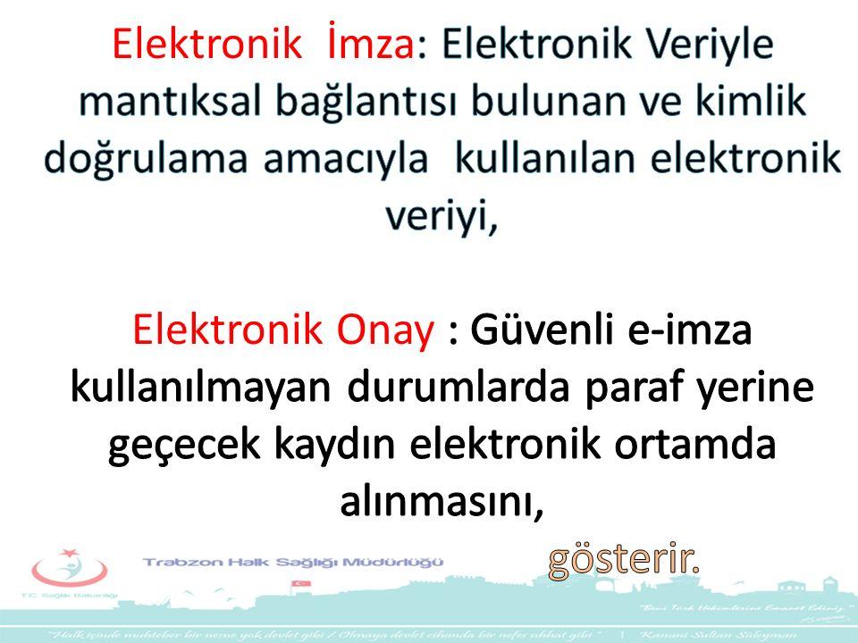 Elektronik İmza: Elektronik Veriyle mantıksal bağlantısı bulunan ve kimlik doğrulama amacıyla kullanılan elektronik veriyi, Elektronik Onay : Güvenli e-imza kullanılmayan durumlarda paraf yerine geçecek kaydın elektronik ortamda alınmasını, gösterir.