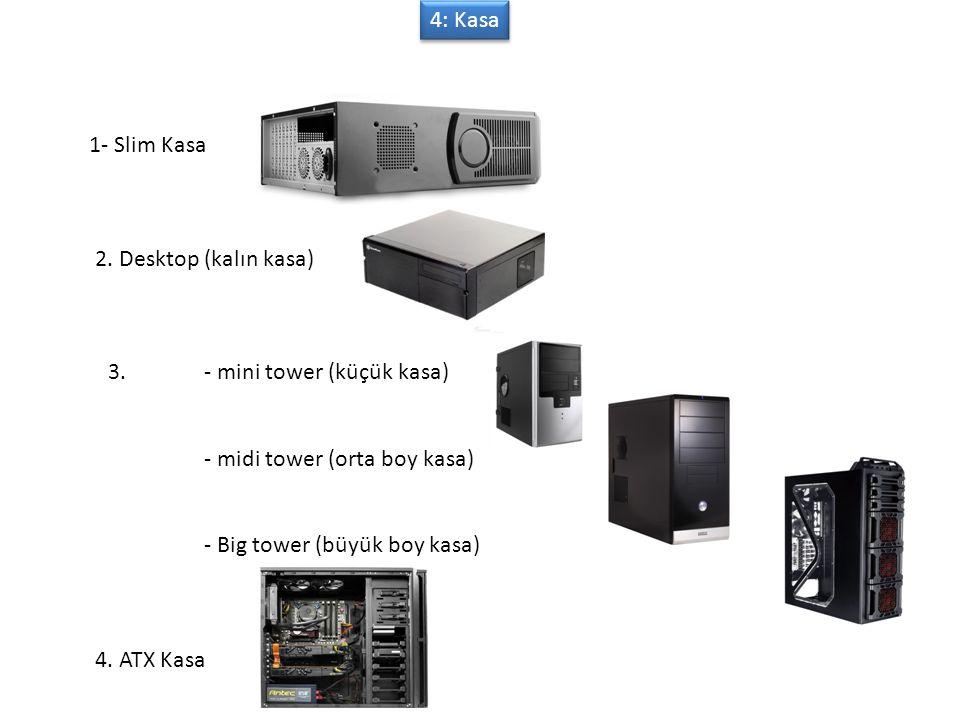 4: Kasa 1- Slim Kasa. 2. Desktop (kalın kasa) 3. - mini tower (küçük kasa) - midi tower (orta boy kasa)