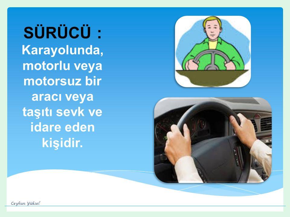 SÜRÜCÜ : Karayolunda, motorlu veya motorsuz bir aracı veya taşıtı sevk ve idare eden kişidir.