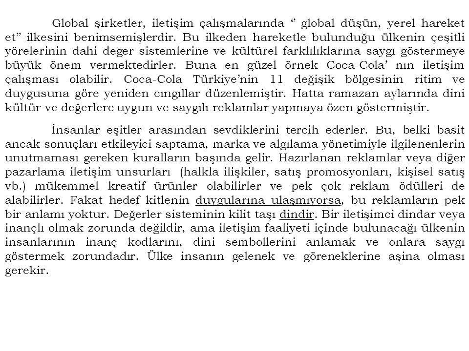 Global şirketler, iletişim çalışmalarında '' global düşün, yerel hareket et'' ilkesini benimsemişlerdir. Bu ilkeden hareketle bulunduğu ülkenin çeşitli yörelerinin dahi değer sistemlerine ve kültürel farklılıklarına saygı göstermeye büyük önem vermektedirler. Buna en güzel örnek Coca-Cola' nın iletişim çalışması olabilir. Coca-Cola Türkiye'nin 11 değişik bölgesinin ritim ve duygusuna göre yeniden cıngıllar düzenlemiştir. Hatta ramazan aylarında dini kültür ve değerlere uygun ve saygılı reklamlar yapmaya özen göstermiştir.
