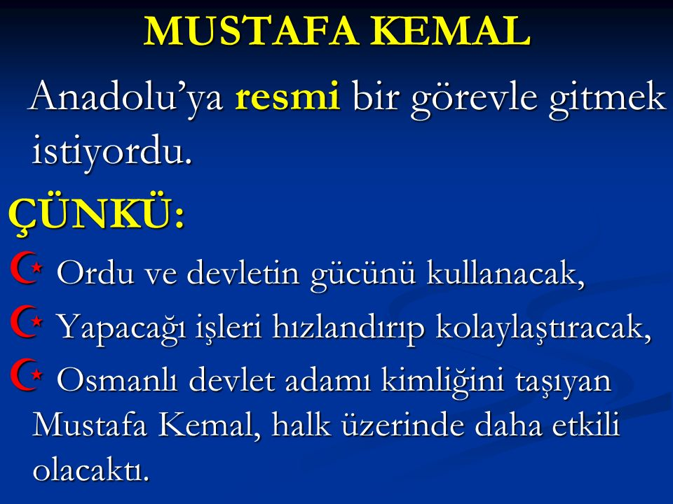 MUSTAFA KEMAL ÇÜNKÜ: Anadolu'ya resmi bir görevle gitmek istiyordu.
