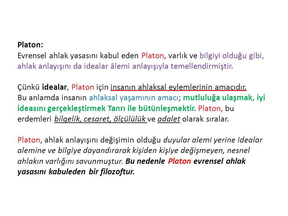 Platon: Evrensel ahlak yasasını kabul eden Platon, varlık ve bilgiyi olduğu gibi, ahlak anlayışını da idealar âlemi anlayışıyla temellendirmiştir.