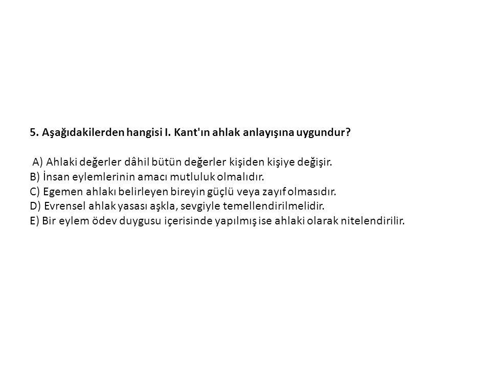 5. Aşağıdakilerden hangisi I. Kant ın ahlak anlayışına uygundur