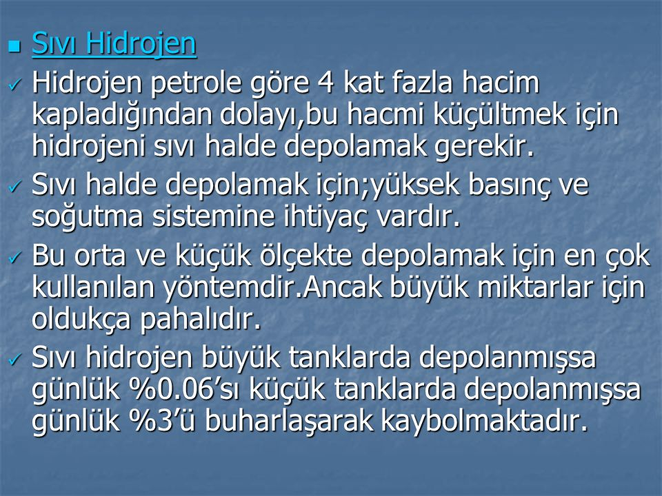 Sıvı Hidrojen Hidrojen petrole göre 4 kat fazla hacim kapladığından dolayı,bu hacmi küçültmek için hidrojeni sıvı halde depolamak gerekir.