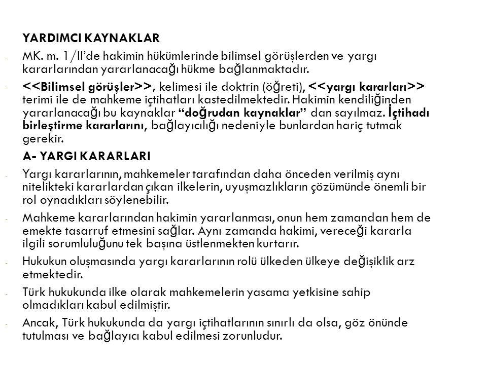 YARDIMCI KAYNAKLAR MK. m. 1/II'de hakimin hükümlerinde bilimsel görüşlerden ve yargı kararlarından yararlanacağı hükme bağlanmaktadır.