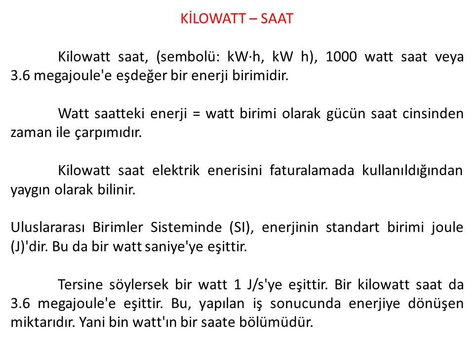 KİLOWATT – SAAT Kilowatt saat, (sembolü: kW·h, kW h), 1000 watt saat veya 3.6 megajoule e eşdeğer bir enerji birimidir.