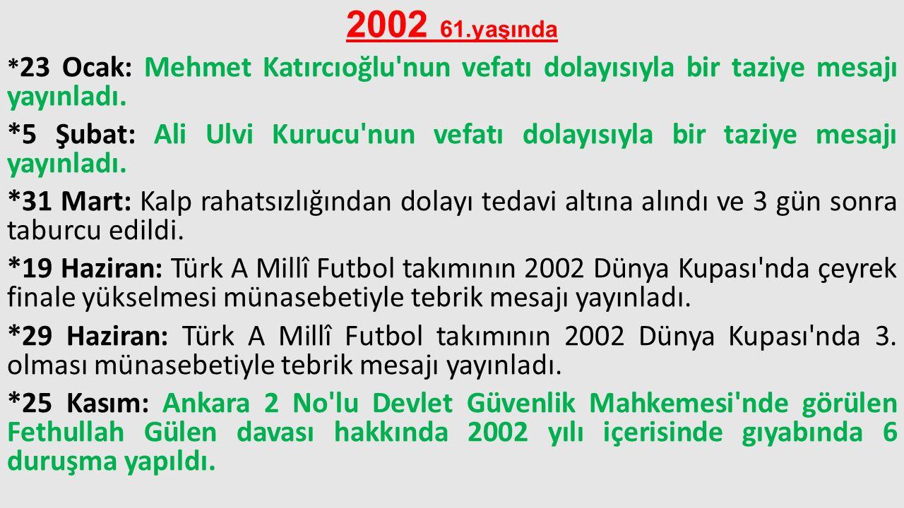 2002 61.yaşında *23 Ocak: Mehmet Katırcıoğlu nun vefatı dolayısıyla bir taziye mesajı yayınladı.
