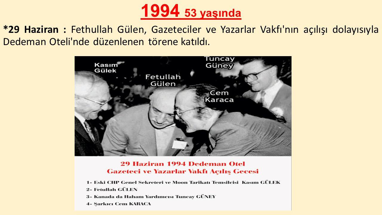 1994 53 yaşında *29 Haziran : Fethullah Gülen, Gazeteciler ve Yazarlar Vakfı nın açılışı dolayısıyla Dedeman Oteli nde düzenlenen törene katıldı.
