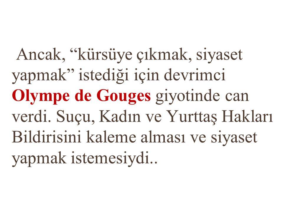 Ancak, kürsüye çıkmak, siyaset yapmak istediği için devrimci Olympe de Gouges giyotinde can verdi.