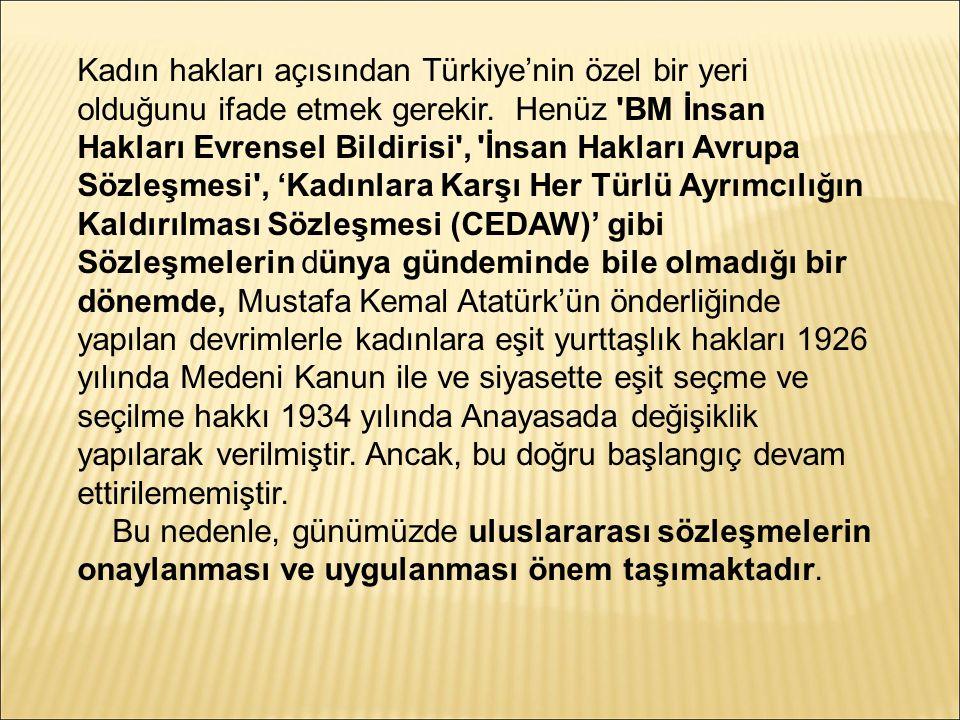Kadın hakları açısından Türkiye'nin özel bir yeri olduğunu ifade etmek gerekir. Henüz BM İnsan Hakları Evrensel Bildirisi , İnsan Hakları Avrupa Sözleşmesi , 'Kadınlara Karşı Her Türlü Ayrımcılığın Kaldırılması Sözleşmesi (CEDAW)' gibi Sözleşmelerin dünya gündeminde bile olmadığı bir dönemde, Mustafa Kemal Atatürk'ün önderliğinde yapılan devrimlerle kadınlara eşit yurttaşlık hakları 1926 yılında Medeni Kanun ile ve siyasette eşit seçme ve seçilme hakkı 1934 yılında Anayasada değişiklik yapılarak verilmiştir. Ancak, bu doğru başlangıç devam ettirilememiştir.
