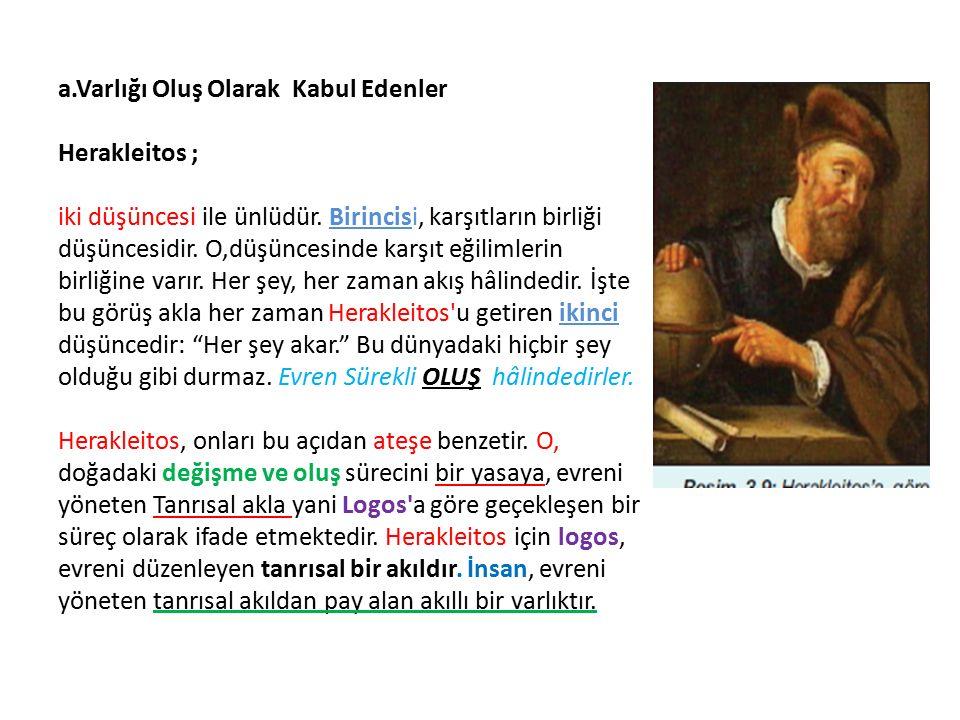 a.Varlığı Oluş Olarak Kabul Edenler Herakleitos ; iki düşüncesi ile ünlüdür.
