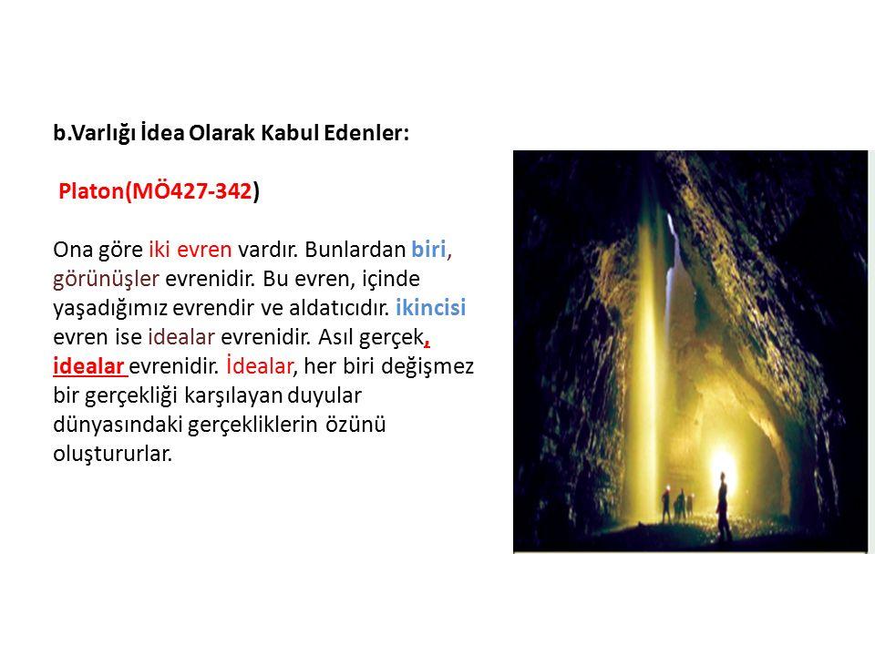 b.Varlığı İdea Olarak Kabul Edenler: Platon(MÖ427-342) Ona göre iki evren vardır.