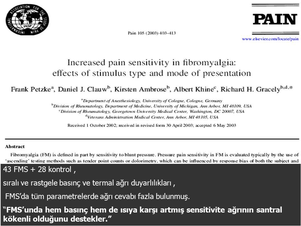 43 FMS + 28 kontrol , sıralı ve rastgele basınç ve termal ağrı duyarlılıkları , FMS'da tüm parametrelerde ağrı cevabı fazla bulunmuş.