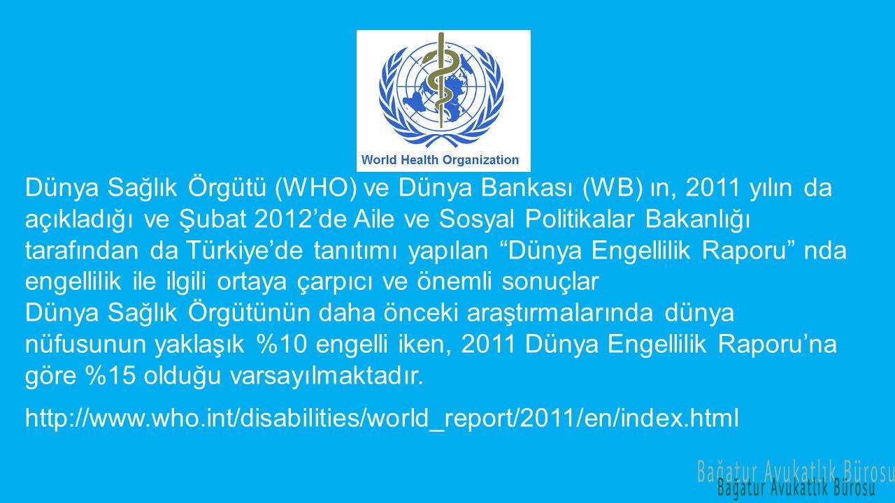 Dünya Sağlık Örgütü (WHO) ve Dünya Bankası (WB) ın, 2011 yılın da açıkladığı ve Şubat 2012'de Aile ve Sosyal Politikalar Bakanlığı tarafından da Türkiye'de tanıtımı yapılan Dünya Engellilik Raporu nda engellilik ile ilgili ortaya çarpıcı ve önemli sonuçlar Dünya Sağlık Örgütünün daha önceki araştırmalarında dünya nüfusunun yaklaşık %10 engelli iken, 2011 Dünya Engellilik Raporu'na göre %15 olduğu varsayılmaktadır.
