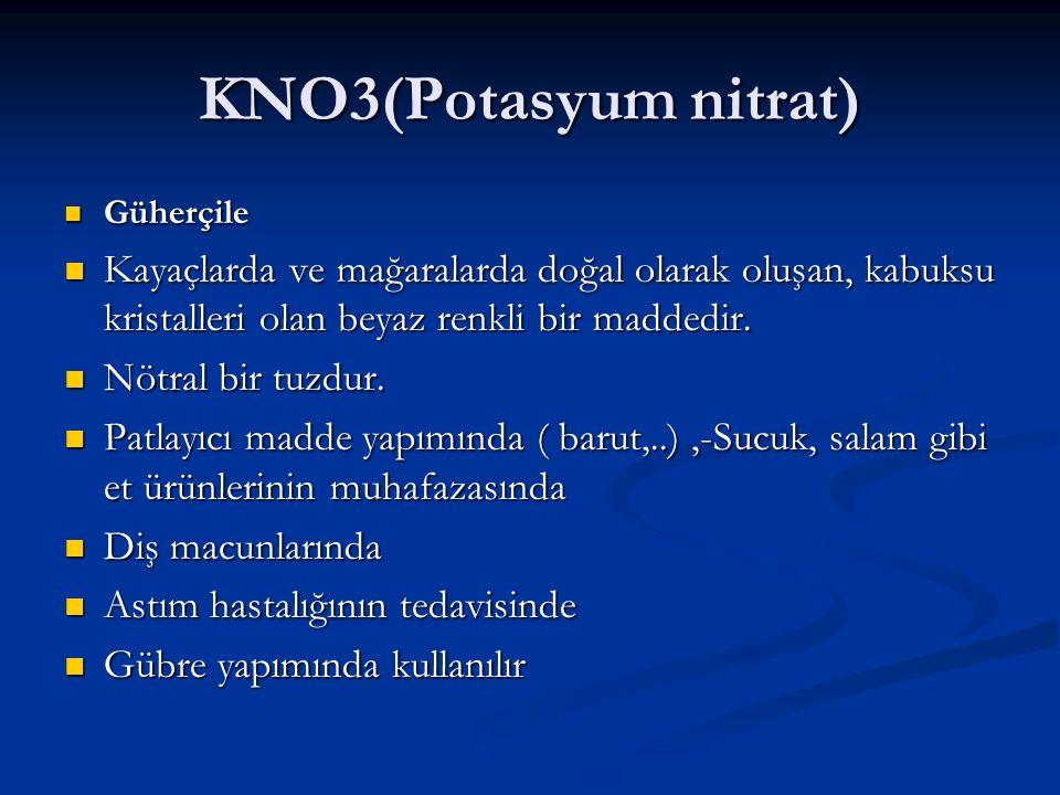 KNO3(Potasyum nitrat) Güherçile. Kayaçlarda ve mağaralarda doğal olarak oluşan, kabuksu kristalleri olan beyaz renkli bir maddedir.