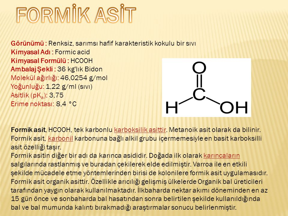 FORMİK ASİT Görünümü : Renksiz, sarımsı hafif karakteristik kokulu bir sıvı. Kimyasal Adı : Formic acid.