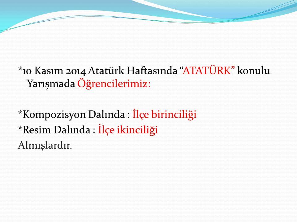 *10 Kasım 2014 Atatürk Haftasında ATATÜRK konulu Yarışmada Öğrencilerimiz: *Kompozisyon Dalında : İlçe birinciliği *Resim Dalında : İlçe ikinciliği Almışlardır.