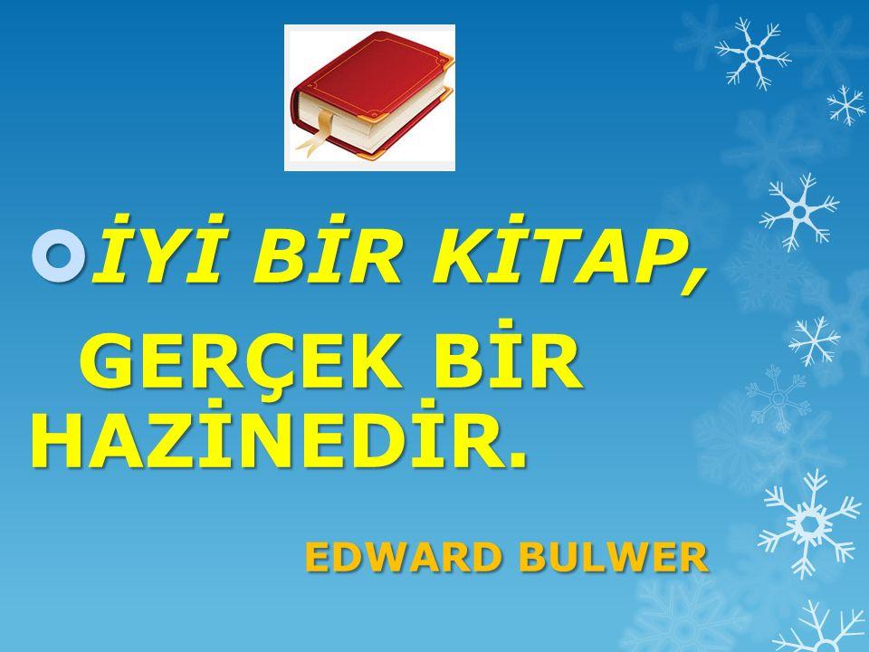 İYİ BİR KİTAP, GERÇEK BİR HAZİNEDİR. EDWARD BULWER