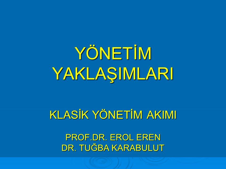 KLASİK YÖNETİM AKIMI PROF.DR. EROL EREN DR. TUĞBA KARABULUT