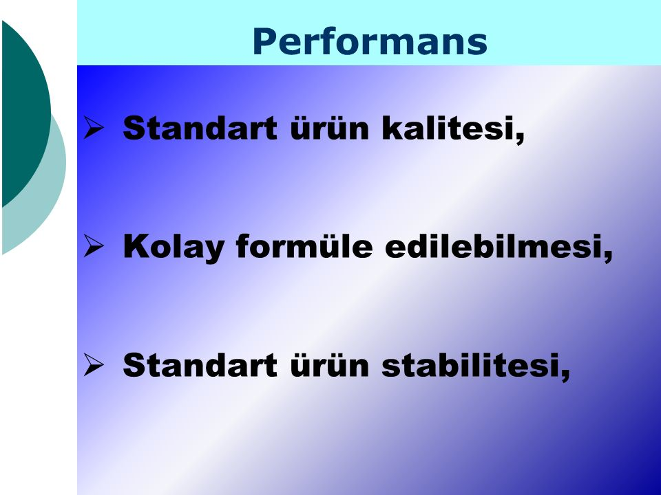 Performans Standart ürün kalitesi, Kolay formüle edilebilmesi,
