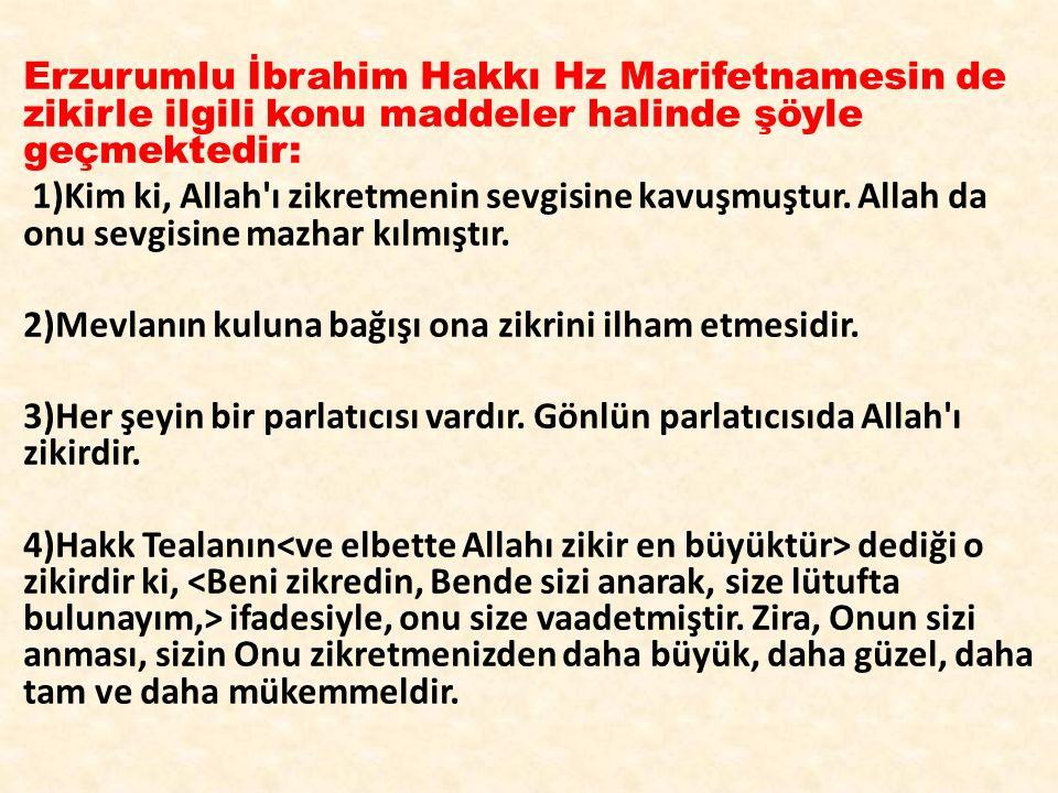Erzurumlu İbrahim Hakkı Hz Marifetnamesin de zikirle ilgili konu maddeler halinde şöyle geçmektedir: 1)Kim ki, Allah ı zikretmenin sevgisine kavuşmuştur.