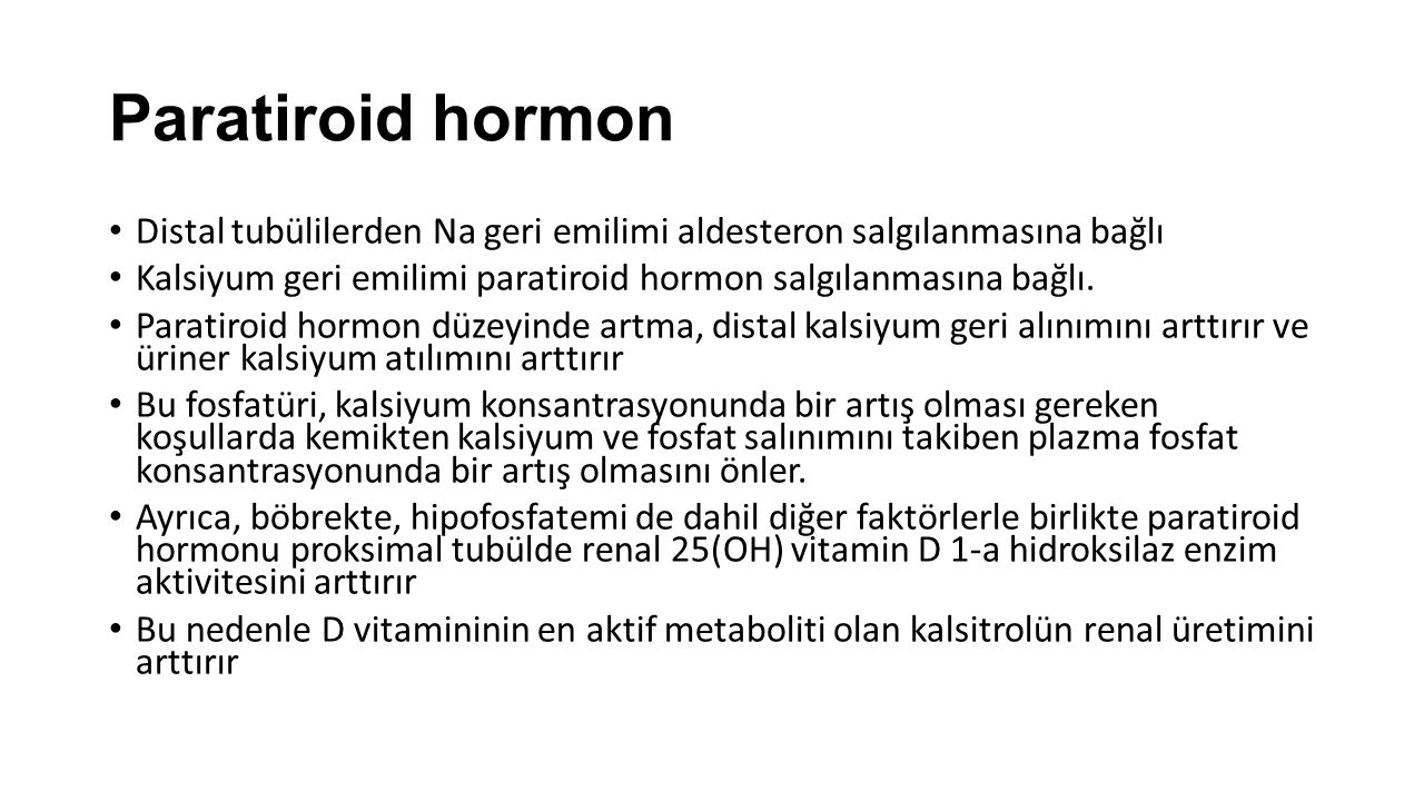 Paratiroid hormon Distal tubülilerden Na geri emilimi aldesteron salgılanmasına bağlı. Kalsiyum geri emilimi paratiroid hormon salgılanmasına bağlı.