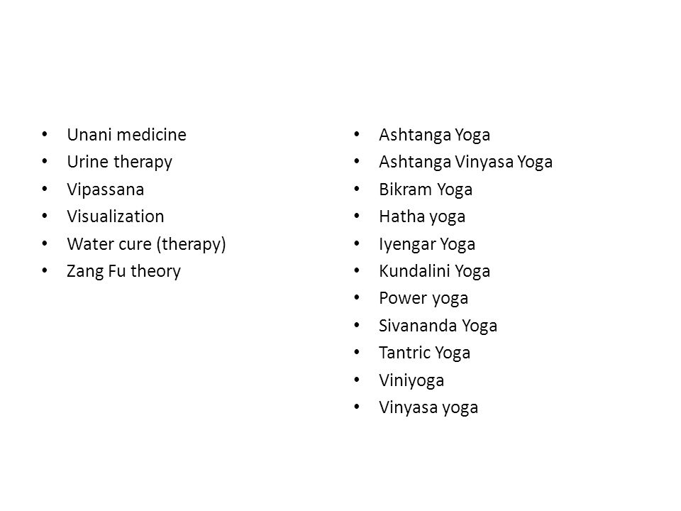 Unani medicine Urine therapy. Vipassana. Visualization. Water cure (therapy) Zang Fu theory. Ashtanga Yoga.