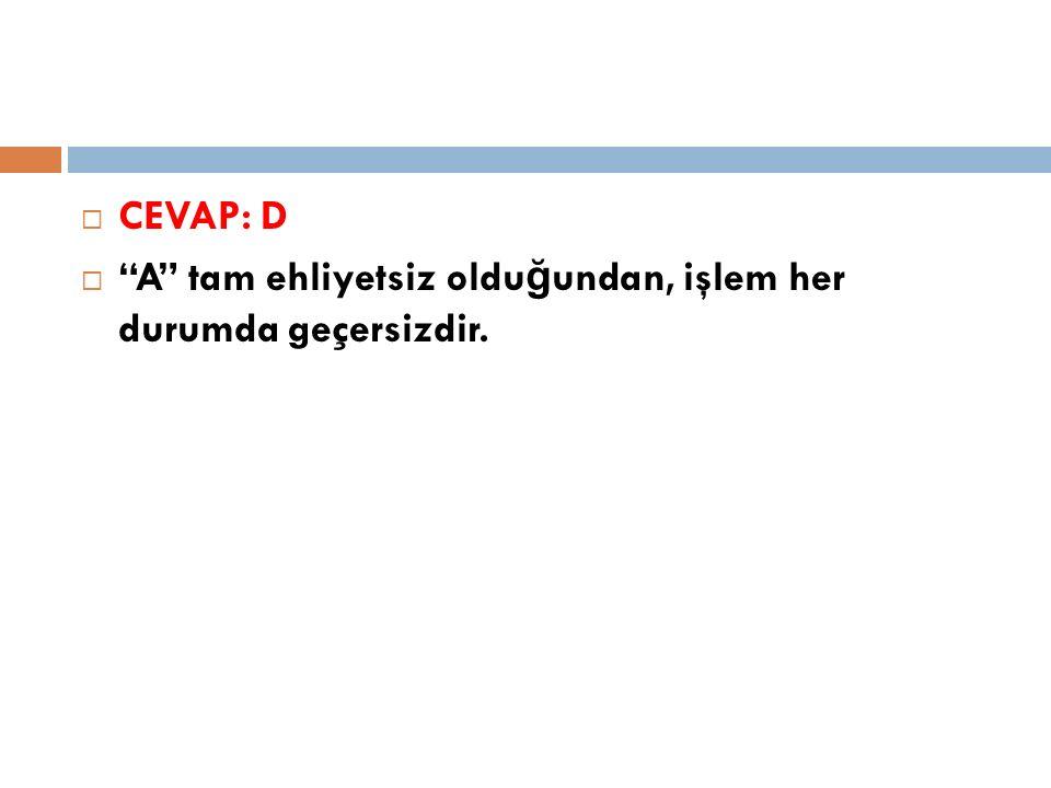 CEVAP: D A tam ehliyetsiz olduğundan, işlem her durumda geçersizdir.
