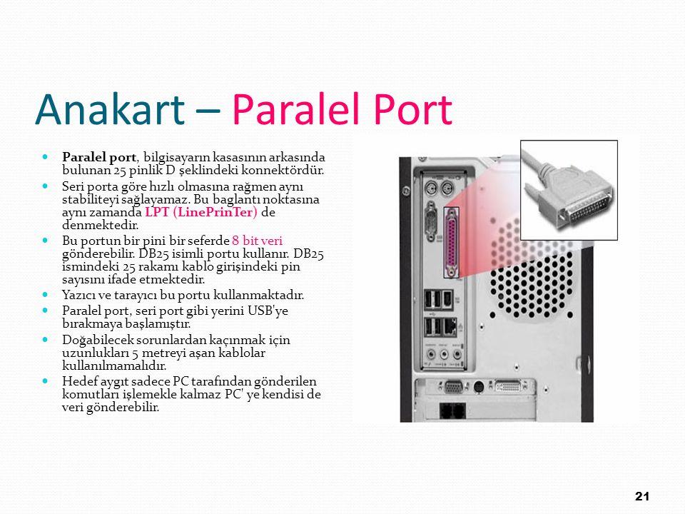 Anakart – Paralel Port Paralel port, bilgisayarın kasasının arkasında bulunan 25 pinlik D şeklindeki konnektördür.