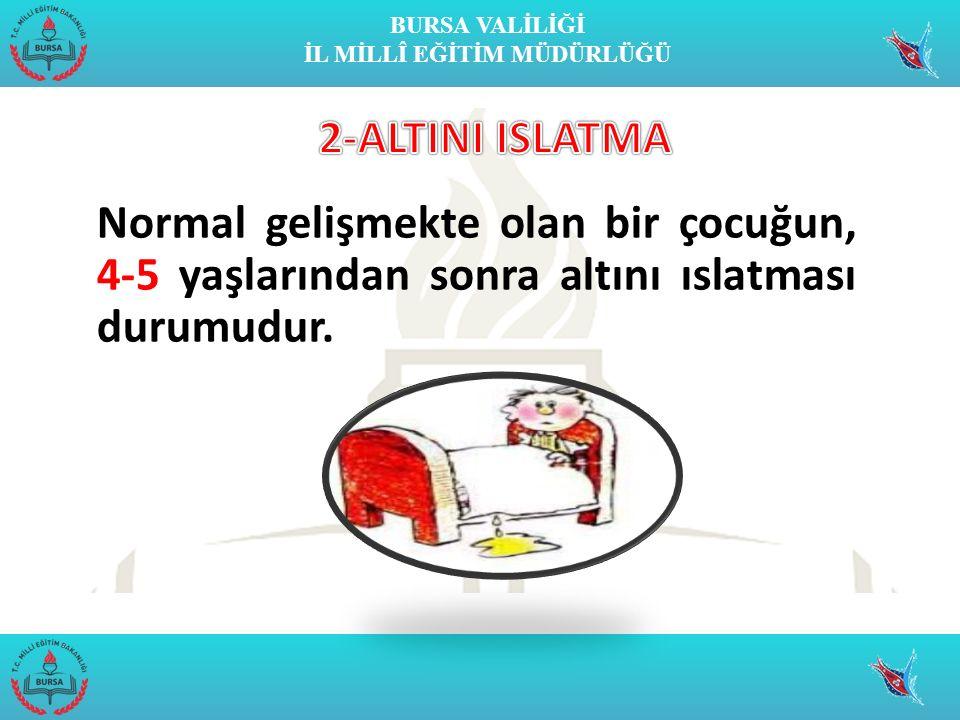 2-ALTINI ISLATMA Normal gelişmekte olan bir çocuğun, 4-5 yaşlarından sonra altını ıslatması durumudur.