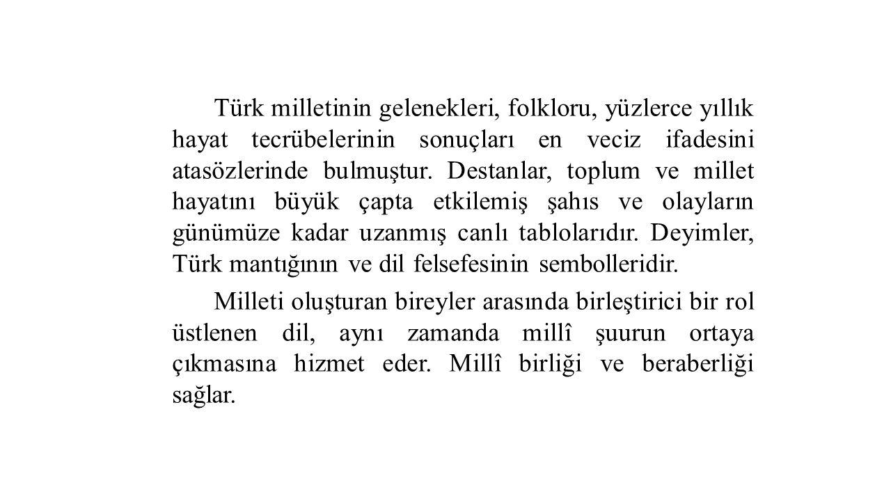 Türk milletinin gelenekleri, folkloru, yüzlerce yıllık hayat tecrübelerinin sonuçları en veciz ifadesini atasözlerinde bulmuştur. Destanlar, toplum ve millet hayatını büyük çapta etkilemiş şahıs ve olayların günümüze kadar uzanmış canlı tablolarıdır. Deyimler, Türk mantığının ve dil felsefesinin sembolleridir.