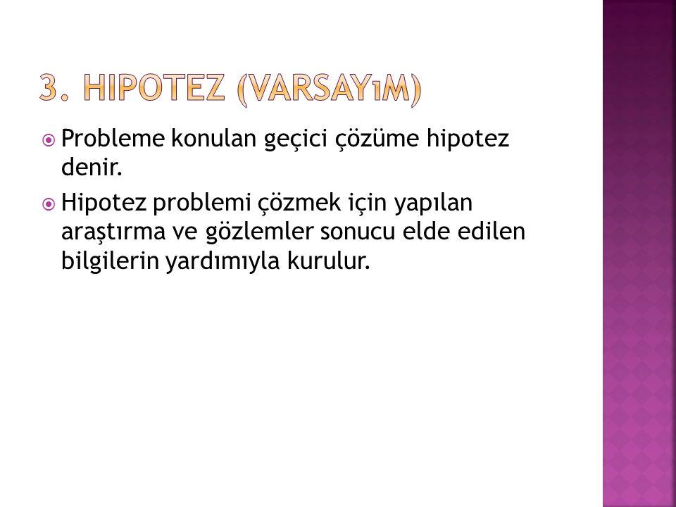 3. Hipotez (Varsayım) Probleme konulan geçici çözüme hipotez denir.