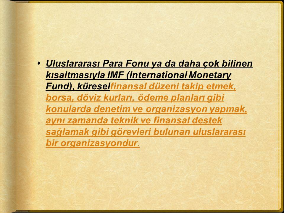 Uluslararası Para Fonu ya da daha çok bilinen kısaltmasıyla IMF (International Monetary Fund), küreselfinansal düzeni takip etmek, borsa, döviz kurları, ödeme planları gibi konularda denetim ve organizasyon yapmak, aynı zamanda teknik ve finansal destek sağlamak gibi görevleri bulunan uluslararası bir organizasyondur.