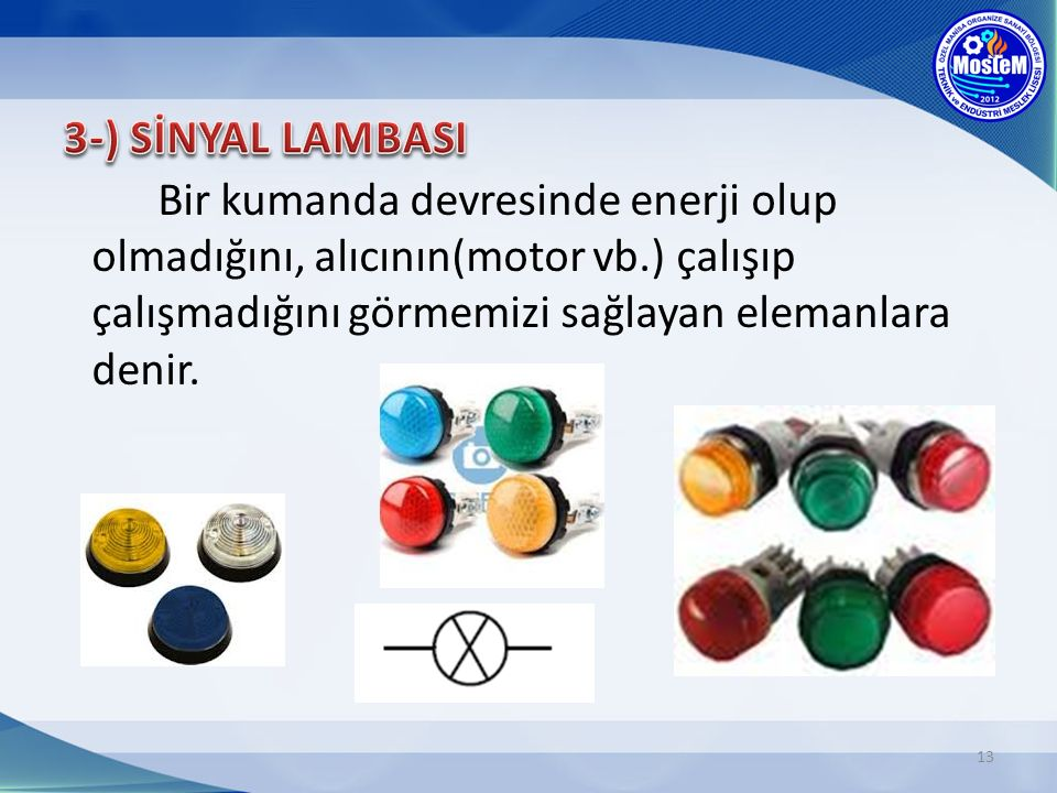 3-) SİNYAL LAMBASI Bir kumanda devresinde enerji olup olmadığını, alıcının(motor vb.) çalışıp çalışmadığını görmemizi sağlayan elemanlara denir.