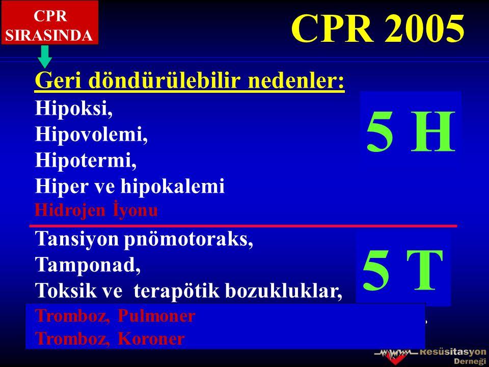 4 H 5 H 4 T 5 T CPR 2005 Geri döndürülebilir nedenler: Hipoksi,