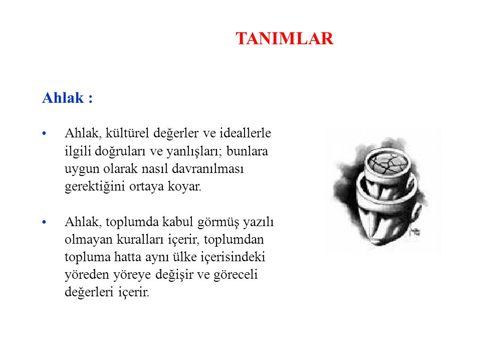TANIMLAR Ahlak : • Ahlak, kültürel değerler ve ideallerle