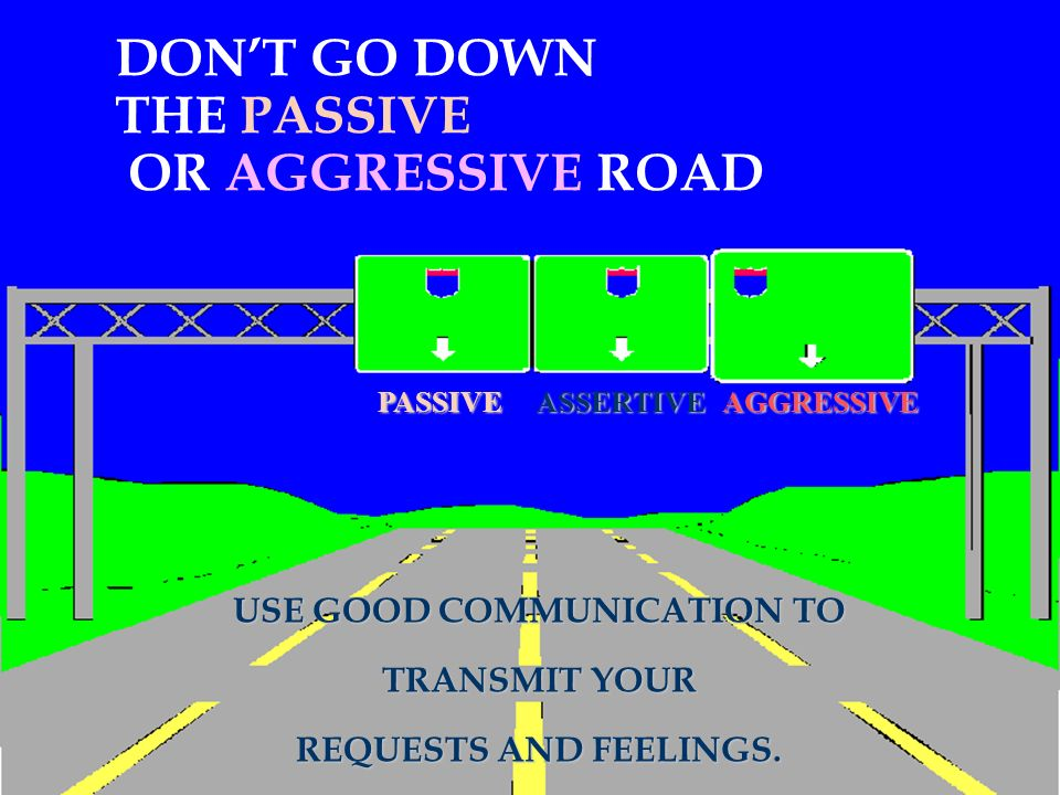 DON'T GO DOWN THE PASSIVE OR AGGRESSIVE ROAD