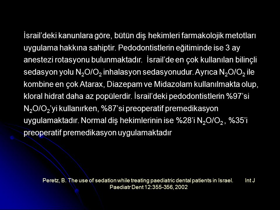 İsrail'deki kanunlara göre, bütün diş hekimleri farmakolojik metotları uygulama hakkına sahiptir. Pedodontistlerin eğitiminde ise 3 ay anestezi rotasyonu bulunmaktadır. İsrail'de en çok kullanılan bilinçli sedasyon yolu N2O/O2 inhalasyon sedasyonudur. Ayrıca N2O/O2 ile kombine en çok Atarax, Diazepam ve Midazolam kullanılmakta olup, kloral hidrat daha az popülerdir. İsrail'deki pedodontistlerin %97'si N2O/O2'yi kullanırken, %87'si preoperatif premedikasyon uygulamaktadır. Normal diş hekimlerinin ise %28'i N2O/O2 , %35'i preoperatif premedikasyon uygulamaktadır