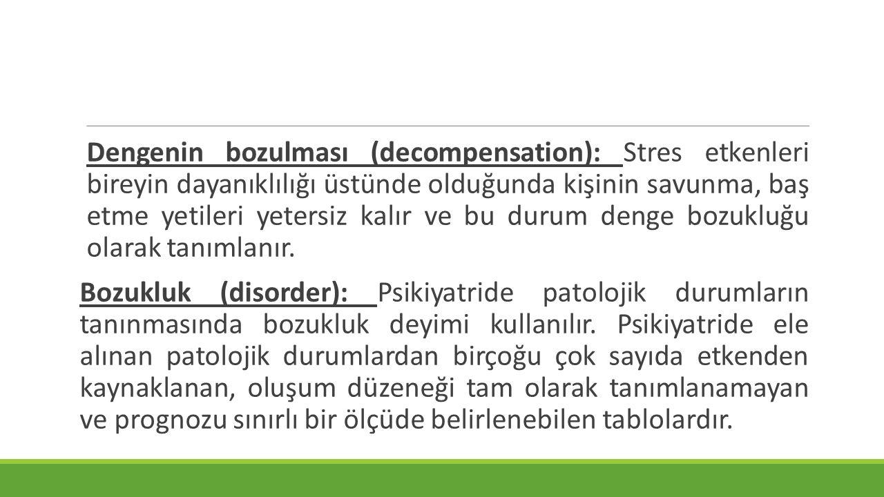 Dengenin bozulması (decompensation): Stres etkenleri bireyin dayanıklılığı üstünde olduğunda kişinin savunma, baş etme yetileri yetersiz kalır ve bu durum denge bozukluğu olarak tanımlanır.