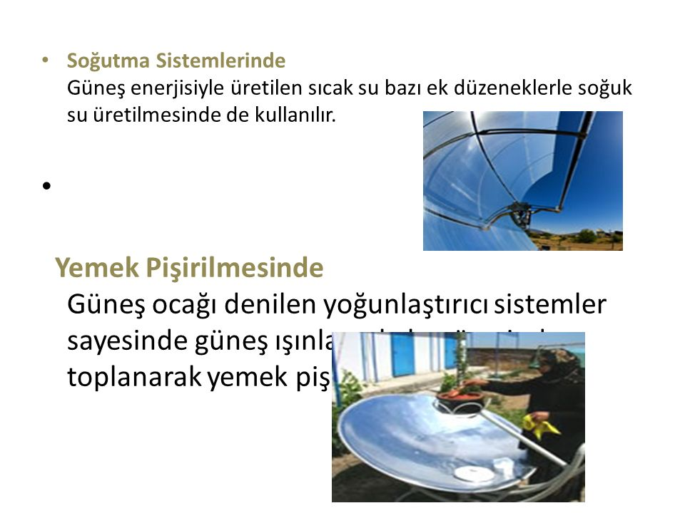 Soğutma Sistemlerinde Güneş enerjisiyle üretilen sıcak su bazı ek düzeneklerle soğuk su üretilmesinde de kullanılır.
