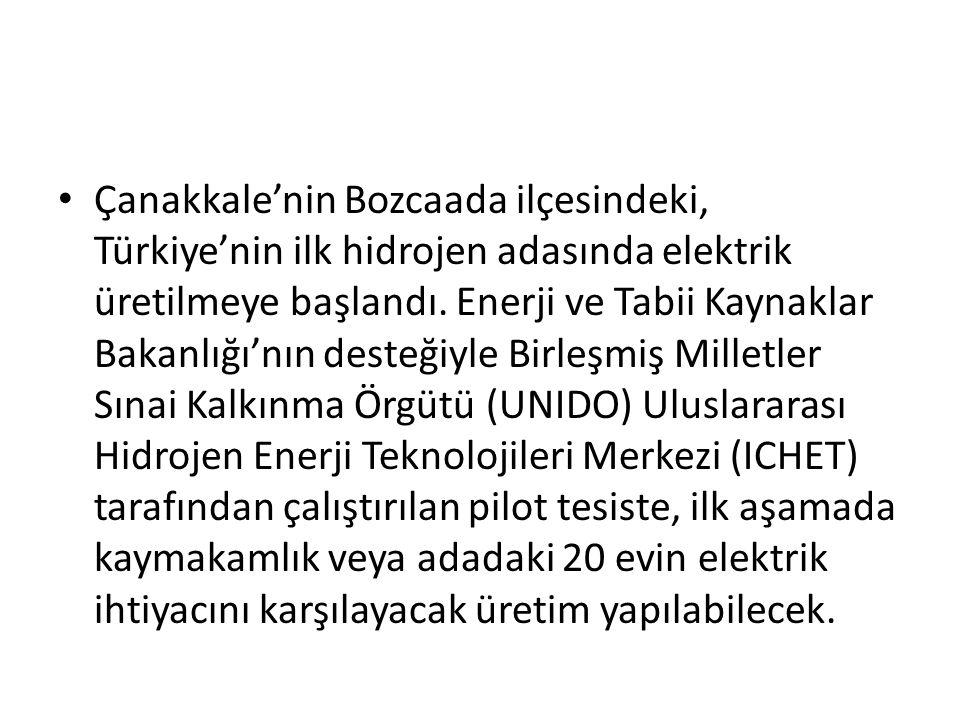 Çanakkale'nin Bozcaada ilçesindeki, Türkiye'nin ilk hidrojen adasında elektrik üretilmeye başlandı. Enerji ve Tabii Kaynaklar Bakanlığı'nın desteğiyle Birleşmiş Milletler Sınai Kalkınma Örgütü (UNIDO) Uluslararası Hidrojen Enerji Teknolojileri Merkezi (ICHET) tarafından çalıştırılan pilot tesiste, ilk aşamada kaymakamlık veya adadaki 20 evin elektrik ihtiyacını karşılayacak üretim yapılabilecek.