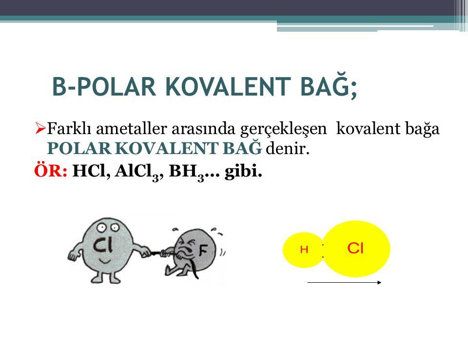 B-POLAR KOVALENT BAĞ; Farklı ametaller arasında gerçekleşen kovalent bağa POLAR KOVALENT BAĞ denir.