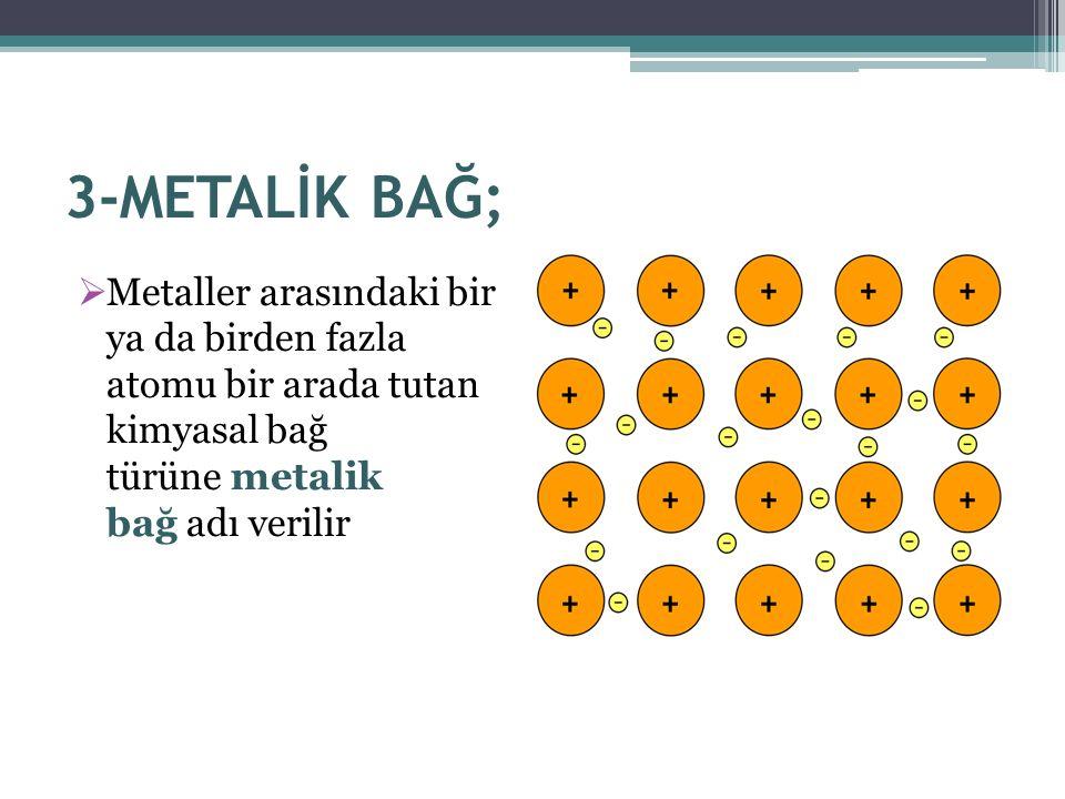 3-METALİK BAĞ; Metaller arasındaki bir ya da birden fazla atomu bir arada tutan kimyasal bağ türüne metalik bağ adı verilir.